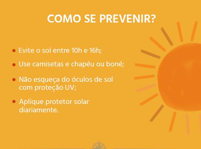 Como se prevenir? Evite o sol entre 10h e 16h; Use camisetas e chapéu ou boné; Não esqueça do óculos de sol com proteção UV; Aplique protetor solar diariamente.